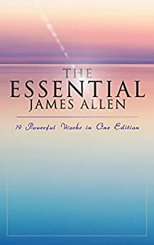The Essential James Allen: 19 Powerful Works in One Edition: Eight Pillars of Prosperity, As a Man Thinketh, From Passion to Peace, The Heavenly Life, The Mastery of Destiny… by [James Allen]