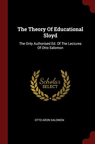 THEORY OF EDUCATIONAL SLOYD: The Only Authorised Ed. of the Lectures of Otto Salomon