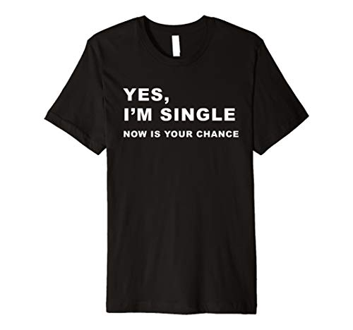 Yes, I'm Single Now is Your Chance - Funny Dating T-Shirt
