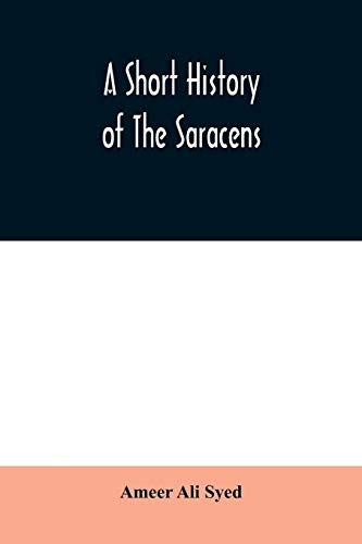 A short history of the Saracens, being a concise account of the rise and decline of the Saracenic power and of the economic, social and intellectual ... destruction of Bagdad, and the expulsion of