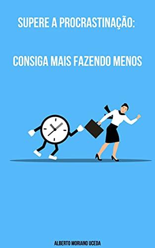 Supere a Procrastinação: Consiga Mais Fazendo Menos (AUTO-AJUDA E DESENVOLVIMENTO PESSOAL Livro 93)