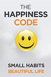 The Happiness Code: How Small Habits Will Change Your Life Starting Today (Self Help Success)
