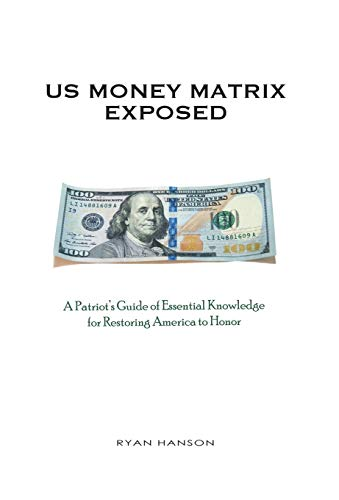 U.S. Money Matrix Exposed: A Patriot's Guide of Essential Knowledge for Restoring America to Honor-(Premiere Hardcover Edition)