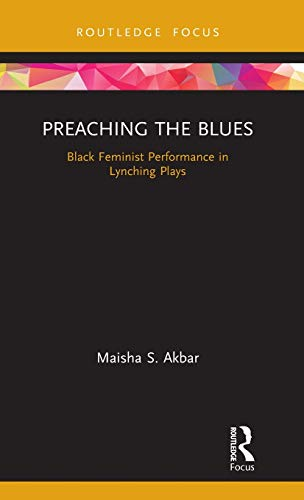 Preaching the Blues: Black Feminist Performance in Lynching Plays (Routledge Advances in Theatre & Performance Studies)