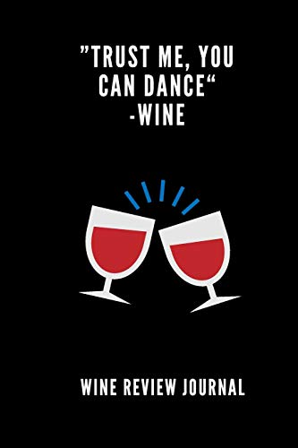 Trust Me You Can Dance - Wine Tasting Review Journal: Logbook With 120 Wine Tasting Sheets For Wine Pairing And Culinary Critics / Wine Record Keeping Templates / Notebook / Tracker / Organizer