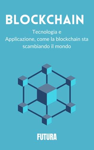BLOCKCHAIN: TECNOLOGIA E APPLICAZIONE, COME LA BLOCKCHAIN STA CAMBIANDO IL MONDO