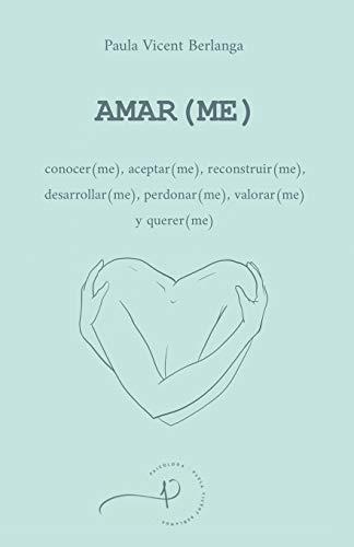 AMAR(ME): conocer(me), aceptar(me), reconstruir(me), desarrollar(me), perdonar(me), valorar(me) y querer(me)