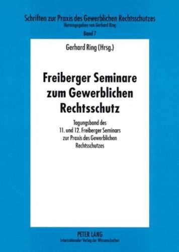 Freiberger Seminare zum Gewerblichen Rechtsschutz: Tagungsband des 11. und 12. Freiberger Seminars zur Praxis des Gewerblichen Rechtsschutzes ... des Gewerblichen Rechtsschutzes, Band 7)
