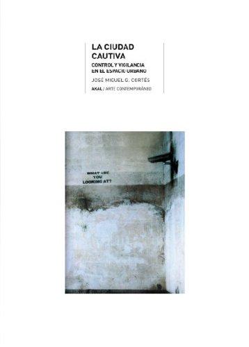 La ciudad cautiva: Orden y vigilancia en el Espacio Urbano: 28 (Arte contemporáneo)