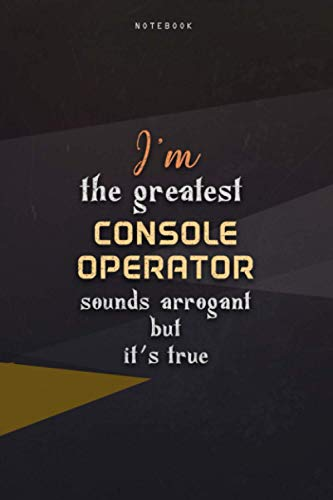 Lined Notebook Journal I'm The Greatest Console Operator Sounds Arrogant But It's...
