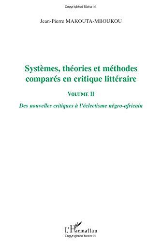 Systèmes, théories et méthodes comparés en critique littéraire: Des nouvelles critiques à l'éclectisme négro-africain - Volume II