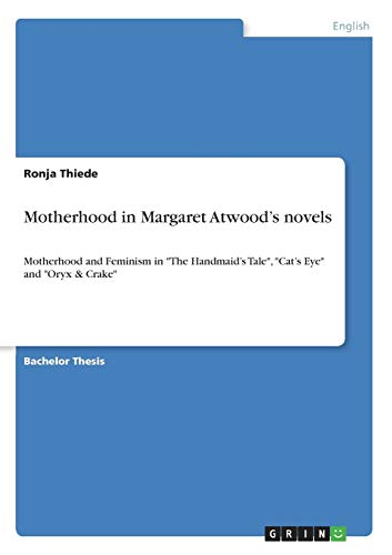 Motherhood in Margaret Atwood's novels: Motherhood and Feminism in The Handmaid's Tale, Cat's Eye and Oryx & Crake