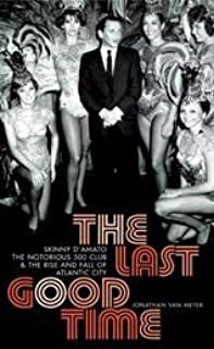 The Last Good Time: Skinny D'Amato the Notorious 500 Club and the Rise and Fall of Atlantic City