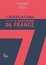 7 Négociations qui ont fait l'histoire de France par Jean-Edouard Gresy