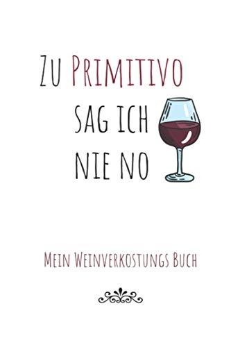 Zu Primitivo sag ich Nie No - Mein Weinverkostungsbuch zum Ausfüllen: Mein Weintasting Journal Persönlicher Wein Guide für den Hobby Sommelier