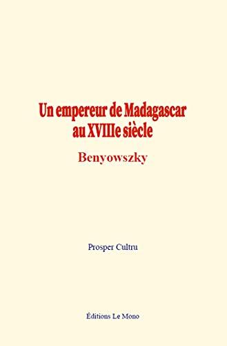 Un empereur de Madagascar au XVIIIe siècle : Benyowszky (French Edition)