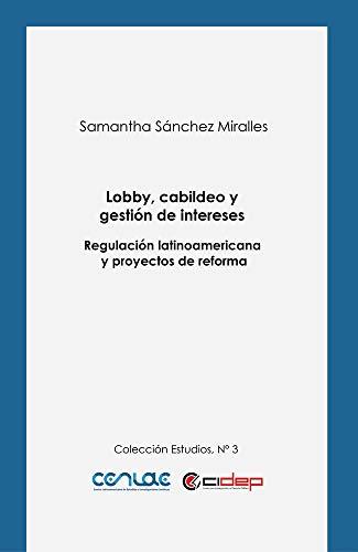 Lobby, cabildeo y gestión de intereses: Regulación latinoamericana y proyectos de reforma...
