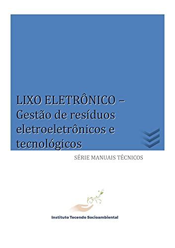 LIXO ELETRÔNICO: Gestão de resíduos eletroeletrônicos e tecnológicos (Série Manuais Técnicos)
