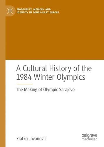 A Cultural History of the 1984 Winter Olympics: The Making of Olympic Sarajevo (Modernity, Memory and Identity in South-East Europe)