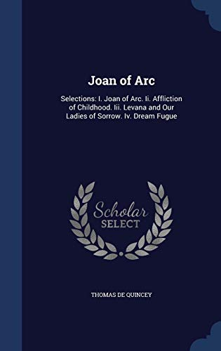 Joan of Arc: Selections: I. Joan of Arc. II. Affliction of Childhood. III. Levana and Our Ladies of Sorrow. IV. Dream Fugue