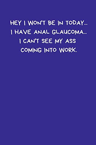 Hey I Won't Be In Today... I Have Anal Glaucoma... I Can't See My Ass Coming Into Work: Lined A5 Notebook (6