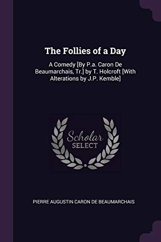 FOLLIES OF A DAY: A Comedy [by P.A. Caron de Beaumarchais, Tr.] by T. Holcroft [with Alterations by J.P. Kemble]