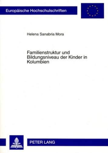 Familienstruktur und Bildungsniveau der Kinder in Kolumbien: Eine historisch-demographische Analyse 1976-2000 (Europäische Hochschulschriften / ... Sociology / Série 22: Sociologie, Band 424)