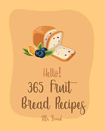 Hello! 365 Fruit Bread Recipes: Best Fruit Bread Cookbook Ever For Beginners [Book 1]