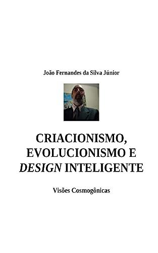 CRIACIONISMO, EVOLUCIONISMO E DESIGN INTELIGENTE: Visões Cosmogônicas