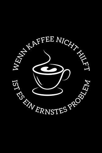 Wenn Kaffee Nicht Hilft Ist Es Ein Ernstes Problem: A5 Notizbuch für Kaffee und Coffein Süchtige