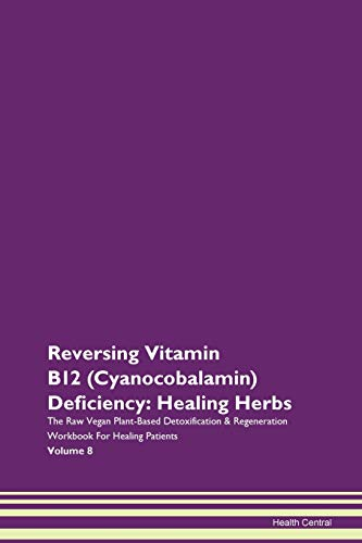 Reversing Vitamin B12 (Cyanocobalamin) Deficiency: Healing Herbs The Raw Vegan Plant-Based Detoxification & Regeneration Workbook For Healing Patients Volume 8