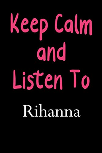 Keep Calm And Listen To Rihanna: Rihanna Lined Notebook / Journal / Diary, Great Gift idea for Rihanna Fans, Family, Freinds and For special holidays ... Father Day, Mother Day and Birthdays)