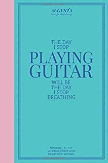 """THE DAY I STOP PLAYING GUITAR WILL BE THE DAY I STOP BREATHING: Notebook   (6"""" x 9"""")   Ruled Lines   120 Pages   Designed ..."""