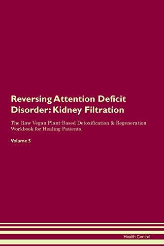Reversing Attention Deficit Disorder: Kidney Filtration The Raw Vegan Plant-Based Detoxification & Regeneration Workbook for Healing Patients. Volume 5