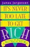 It's Never Too Late to Get Rich: Secrets of Building a Nest Egg at Any Age