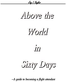 Above the World in Sixty Days: A guide to becoming a flight attendant