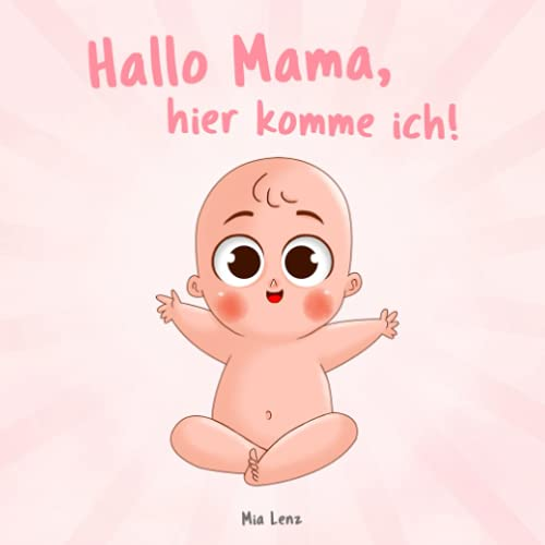 Hallo Mama, hier komme ich!: Eine niedliche Erzählung der Schwangerschaft aus der Sicht des Kindes | Mit vielen liebenswerten farbigen Bildern | Originelles Geschenk für werdende Mütter
