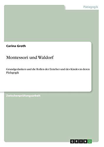 Montessori und Waldorf: Grundgedanken und die Rollen der Erzieher und des Kindes in deren Pädagogik