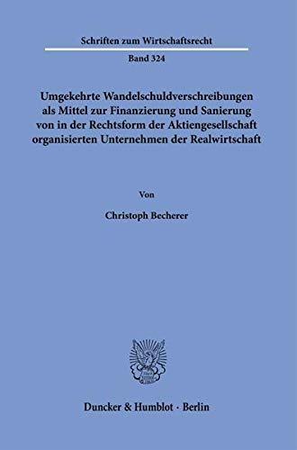 Umgekehrte Wandelschuldverschreibungen als Mittel zur Finanzierung und Sanierung von in der Rechtsform der Aktiengesellschaft organisierten ... (Schriften zum Wirtschaftsrecht)