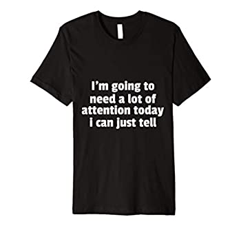 I m Going To Need A Lot Of Attention Today I Can T-Shirt