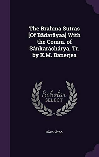The Brahma Sutras [Of Bādarāyaṇa] With the Comm. of Sánkaráchárya, Tr. by K.M. Banerjea