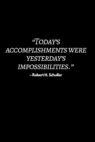 """""""Today's accomplishments were yesterday's impossibilities."""" – Robert H. Schuller: Motivational Notebook, Journal, Diary (110 Pages,college ruled 6 x 9)"""
