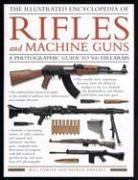 The Illustrated Encyclopedia of Rifles and Machine Guns: An illustrated historical reference to over 500 military, law enforcement  and antique ... and automatic machine  guns, a comprehensi