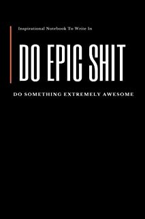 Do Epic Shit: Inspirational Notebook To Write In: Do Something Extremely Awesome