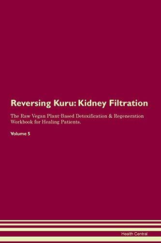 Reversing Kuru: Kidney Filtration The Raw Vegan Plant-Based Detoxification & Regeneration Workbook for Healing Patients. Volume 5