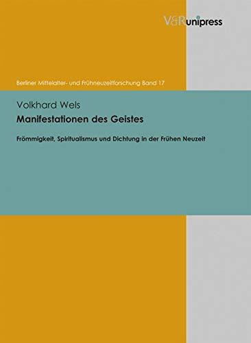 Manifestationen des Geistes: Frömmigkeit, Spiritualismus und Dichtung in der Frühen Neuzeit (Berliner Mittelalter - und Frühneuzeitforschung, Bd. 17)