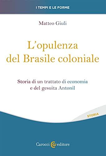 L'opulenza del Brasile coloniale. Storia di un trattato di economia e del gesuita Antonil