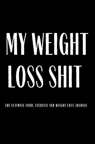 My Weight Loss Shit The Ultimate Food Exercise And Weight Loss Journal: Funny Gag Gift Idea 120 Life Changing Write In Journal Track Meals Water ... Calories Great Christmas Xmas Presents Gift