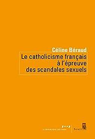 Le Catholicisme français à l'épreuve des scandales sexuels par Céline Béraud