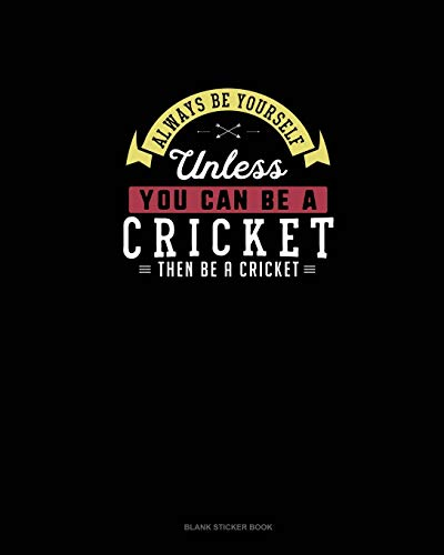 Always Be Yourself Unless You Can Be A Cricket Then Be A Cricket: Blank Sticker Book